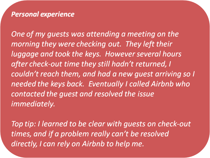 Text box: Personal experience    One of my guests was attending a meeting on the morning they were checking out. They left their luggage and took the keys. However several hours after check-out time they still hadn't returned, I couldn't reach them, and had a new guest arriving so I needed the keys back. Eventually I called Airbnb who contacted the guest and resolved the issue immediately.   Top tip: I learned to be clear with guests on check-out times, and if a problem really can't be resolved directly, I can rely on Airbnb to help me.