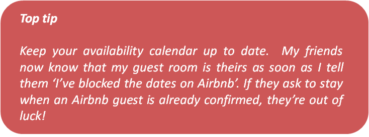 Text box Top tip Keep your availability calendar up to date. My friends now know that my guest room is theirs as soon as I tell them 'I've blocked the dates on Airbnb'. If they ask to stay when an Airbnb guest is already confirmed, they're out of luck!