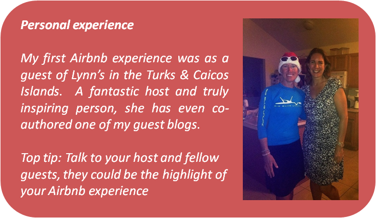 Text box Personal experience My first Airbnb experience was as a guest of Lynn's in the Turks & Caicos Islands. A fantastic host and truly inspiring person, she has even co-authored one of my guest blogs. Top tip: Talk to your host and fellow guests, they could be the highlight of your Airbnb experience